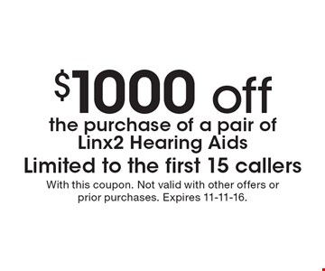 $1000 offthe purchase of a pair of Linx2 Hearing Aids, Limited to the first 15 callers. With this coupon. Not valid with other offers or prior purchases. Expires 11-11-16.