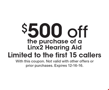 $500 off the purchase of a Linx2 Hearing Aid. Limited to the first 15 callers. With this coupon. Not valid with other offers or prior purchases. Expires 12-16-16.