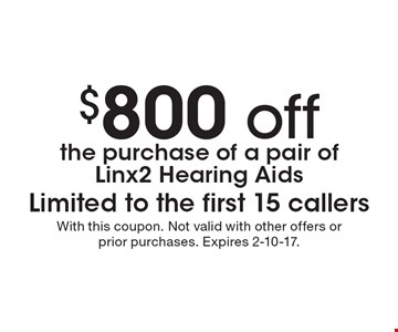 $800 off the purchase of a pair of Linx2 Hearing Aids. Limited to the first 15 callers. With this coupon. Not valid with other offers or prior purchases. Expires 2-10-17.