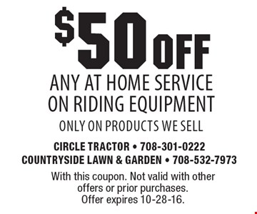 $50 OFF any At Home Service On Riding Equipment only on products we sell. With this coupon. Not valid with other offers or prior purchases. Offer expires 10-28-16.