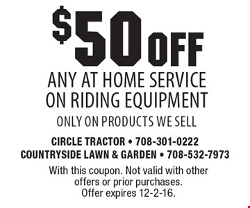 $50 OFF any At Home Service On Riding Equipment. Only on products we sell. With this coupon. Not valid with other offers or prior purchases. Offer expires 12-2-16.