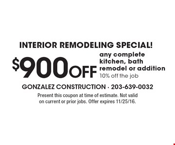 Interior Remodeling Special! $900 Off any complete kitchen, bath remodel or addition. 10% off the job. Present this coupon at time of estimate. Not valid on current or prior jobs. Offer expires 11/25/16.