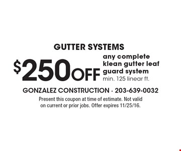 Gutter Systems! $250 Off any complete klean gutter leaf guard system. Min. 125 linear ft. Present this coupon at time of estimate. Not valid on current or prior jobs. Offer expires 11/25/16.