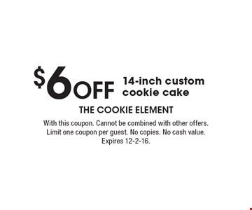$6 Off 14-inch custom cookie cake. With this coupon. Cannot be combined with other offers. Limit one coupon per guest. No copies. No cash value. Expires 12-2-16.