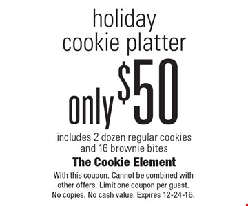 Holiday cookie platter only $50. Includes 2 dozen regular cookies and 16 brownie bites. With this coupon. Cannot be combined with other offers. Limit one coupon per guest. No copies. No cash value. Expires 12-24-16.