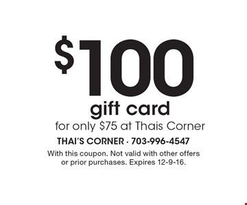 $100 gift card for only $75 at Thais Corner. With this coupon. Not valid with other offers or prior purchases. Expires 12-9-16.