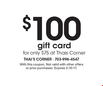 $100 gift card for only $75 at Thai's Corner. With this coupon. Not valid with other offers or prior purchases. Expires 2-10-17.