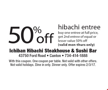 50% off hibachi entree buy one entree at full price,get 2nd entree of equal or lesser value 50% off (valid mon-thurs only). With this coupon. One coupon per table. Not valid with other offers. Not valid holidays. Dine in only. Dinner only. Offer expires 2/3/17.