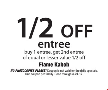 1/2 off entree buy 1 entree, get 2nd entreeof equal or lesser value 1/2 off. No photocopies please! Coupon is not valid for the daily specials. One coupon per family. Good through 3-24-17.