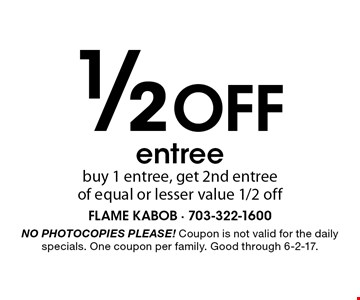 1/2 off entree. Buy 1 entree, get 2nd entree of equal or lesser value 1/2 off. No photocopies please! Coupon is not valid for the daily specials. One coupon per family. Good through 6-2-17.