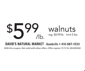 $5.99/lb. walnuts reg. $8.99/lb. - limit 5 lbs.. With this coupon. Not valid with other offers. Offer expires 11/11/16. SKU283002