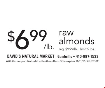 $6.99/lb. raw almonds reg. $9.99/lb. - limit 5 lbs. With this coupon. Not valid with other offers. Offer expires 11/11/16. SKU283011