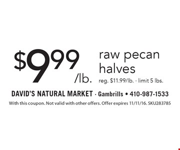 $9.99/lb. raw pecan halves reg. $11.99/lb. - limit 5 lbs. With this coupon. Not valid with other offers. Offer expires 11/11/16. SKU283785