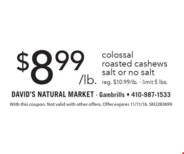 $8.99/lb. colossal roasted cashews. salt or no salt. reg. $10.99/lb. - limit 5 lbs. With this coupon. Not valid with other offers. Offer expires 11/11/16. SKU283699
