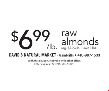 $6.99/lb. raw almonds reg. $7.99/lb. - limit 5 lbs.. With this coupon. Not valid with other offers. Offer expires 2/10/17. SKU283011