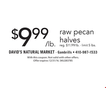 $9.99/lb. raw pecan halves reg. $11.99/lb. - limit 5 lbs. With this coupon. Not valid with other offers. Offer expires 2/10/17. SKU283785