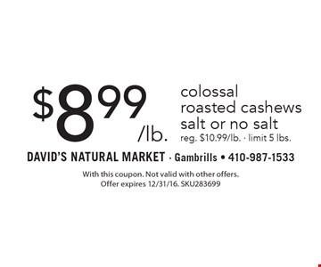 $8.99/lb. colossal roasted cashews salt or no salt reg. $10.99/lb. - limit 5 lbs. With this coupon. Not valid with other offers. Offer expires 2/10/17. SKU283699