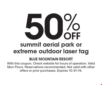 50% off summit aerial park or extreme outdoor laser tag. With this coupon. Check website for hours of operation. Valid Mon-Thurs. Reservations recommended. Not valid with other offers or prior purchases. Expires 10-31-16.