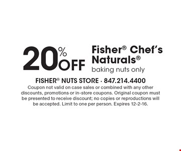20% OFF Fisher Chef's Naturals, baking nuts only. Coupon not valid on case sales or combined with any other discounts, promotions or in-store coupons. Original coupon must be presented to receive discount; no copies or reproductions will be accepted. Limit to one per person. Expires 12-2-16.