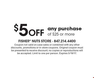 $5 OFF any purchase of $25 or more. Coupon not valid on case sales or combined with any other discounts, promotions or in-store coupons. Original coupon must be presented to receive discount; no copies or reproductions will be accepted. Limit to one per person. Expires 5/19/17.