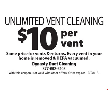 $10 per vent UNLIMITED VENT CLEANING Same price for vents & returns. Every vent in your home is removed & HEPA vacuumed. With this coupon. Not valid with other offers. Offer expires 10/28/16.