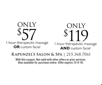 Only $57 1-hour therapeutic massage OR custom facial. Only $119 1-hour therapeutic massage AND custom facial. With this coupon. Not valid with other offers or prior services. Also available for purchase online. Offer expires 12-9-16.