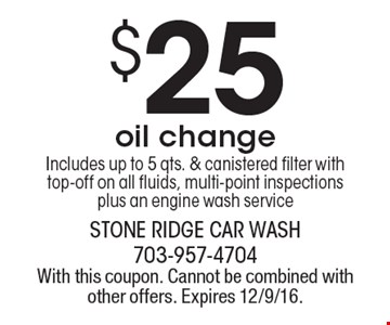 $25 oil change. Includes up to 5 qts. & canistered filter with top-off on all fluids, multi-point inspections plus an engine wash service. With this coupon. Cannot be combined with other offers. Expires 12/9/16.