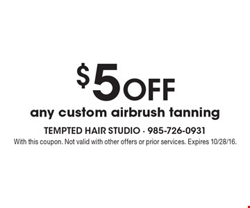 $5 Off any custom airbrush tanning. With this coupon. Not valid with other offers or prior services. Expires 10/28/16.