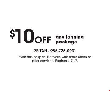 $10 Off any tanning package. With this coupon. Not valid with other offers or prior services. Expires 4-7-17.
