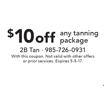 $10 off any tanning package. With this coupon. Not valid with other offers or prior services. Expires 5-5-17.