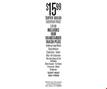 $15.99 Super Wash Everyday Price $18.99 Includes Our Maintainer Wash PlusUndercarriage WashRust Inhibitor Triple Coat- Sealer Wax - Air Fragrance Plus Your Choice Of The Following: Mats Cleaned- Tire Shine Protectant- Wheel Brightener. With this coupon. One coupon per customer. Not valid with other offers. Expires 12-31-16. PLU# 27