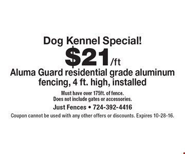 Dog Kennel Special! $21/ft Aluma Guard residential grade aluminum fencing, 4 ft. high, installed. Must have over 175ft. of fence. Does not include gates or accessories.. Coupon cannot be used with any other offers or discounts. Expires 10-28-16.
