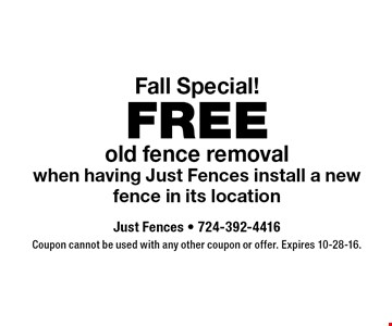 Fall Special! FREE old fence removal when having Just Fences install a new fence in its location. Coupon cannot be used with any other coupon or offer. Expires 10-28-16.