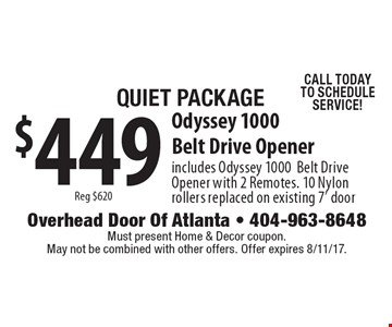 Quiet Package $449 Reg $620 Odyssey 1000 Belt Drive Opener includes Odyssey 1000 Belt Drive Opener with 2 Remotes. 10 Nylon rollers replaced on existing 7' door CALL TODAY TO SCHEDULE SERVICE! Must present Home & Decor coupon. May not be combined with other offers. Offer expires 8/11/17.