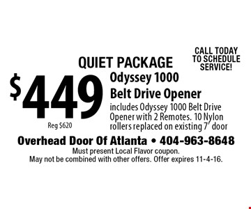 Quiet Package $449Reg $620 Odyssey 1000 Belt Drive Opener includes Odyssey 1000 Belt Drive Opener with 2 Remotes. 10 Nylon rollers replaced on existing 7' door CALL TODAYTO SCHEDULE SERVICE!. Must present Local Flavor coupon. May not be combined with other offers. Offer expires 11-4-16.