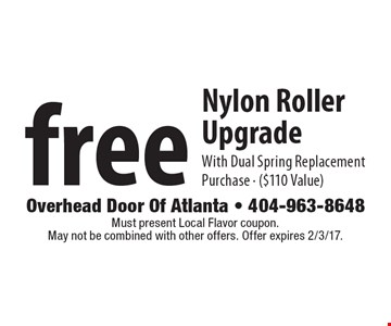 Free Nylon Roller Upgrade With Dual Spring Replacement Purchase ($110 Value). Must present Local Flavor coupon. May not be combined with other offers. Offer expires 2/3/17.