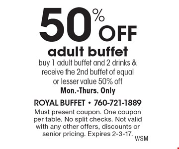 50% off adult buffet. Buy 1 adult buffet and 2 drinks & receive the 2nd buffet of equal or lesser value 50% off. Mon.-Thurs. Only. Must present coupon. One coupon per table. No split checks. Not valid with any other offers, discounts or senior pricing. Expires 2-3-17.