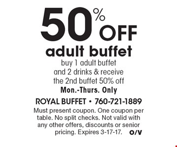 50% off adult buffet - buy 1 adult buffet and 2 drinks & receive the 2nd buffet 50% off. Mon.-Thurs. Only. Must present coupon. One coupon per table. No split checks. Not valid with any other offers, discounts or senior pricing. Expires 3-17-17.