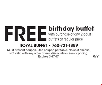 Free birthday buffet with purchase of any 2 adult buffets at regular price. Must present coupon. One coupon per table. No split checks. Not valid with any other offers, discounts or senior pricing. Expires 3-17-17.