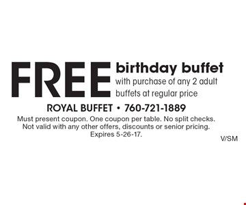 Free birthday buffet with purchase of any 2 adult buffets at regular price. Must present coupon. One coupon per table. No split checks. Not valid with any other offers, discounts or senior pricing. Expires 5-26-17.