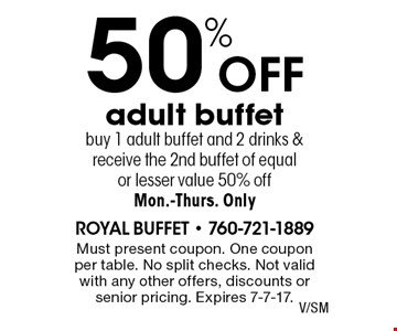 50% off adult buffet buy 1 adult buffet and 2 drinks & receive the 2nd buffet of equal or lesser value 50% off Mon.-Thurs. Only. Must present coupon. One coupon per table. No split checks. Not valid with any other offers, discounts or senior pricing. Expires 7-7-17.