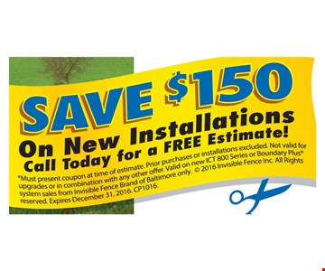 Save $150 On New Installations. Call today for a free estimate! Must present coupon at time of estimate. Prior purchases or installations excluded. Not valid for upgrades or in combination with any other offer. Valid on new ICT 800 Series or Boundary Plus® system sales from Invisible Fence Brand of Baltimore only. Not valid12-31-16. CP1016
