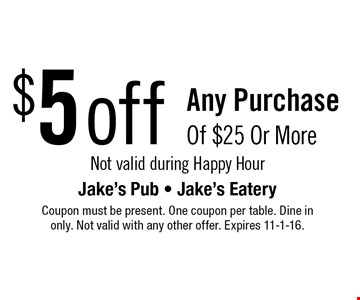 $5 off any purchase of $25 or more. Not valid during Happy Hour. Coupon must be present. One coupon per table. Dine in only. Not valid with any other offer. Expires 11-1-16.