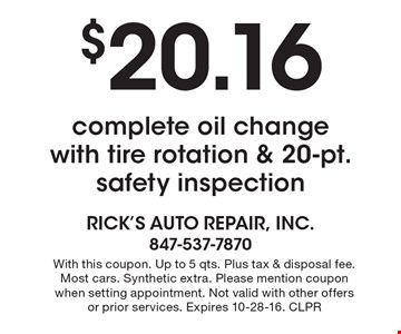 $20.16 complete oil change with tire rotation & 20-pt. safety inspection. With this coupon. Up to 5 qts. Plus tax & disposal fee. Most cars. Synthetic extra. Please mention coupon when setting appointment. Not valid with other offers or prior services. Expires 10-28-16. CLPR