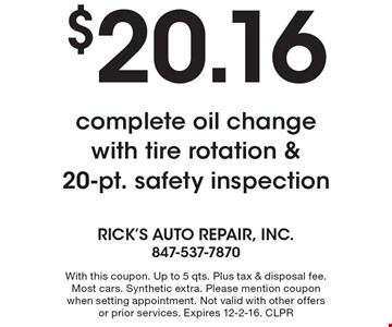 $20.16 complete oil change with tire rotation & 20-pt. safety inspection. With this coupon. Up to 5 qts. Plus tax & disposal fee. Most cars. Synthetic extra. Please mention coupon when setting appointment. Not valid with other offers or prior services. Expires 12-2-16. CLPR