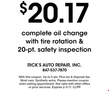 $20.17 complete oil change with tire rotation & 20-pt. safety inspection. With this coupon. Up to 5 qts. Plus tax & disposal fee. Most cars. Synthetic extra. Please mention coupon when setting appointment. Not valid with other offers or prior services. Expires 2-3-17. CLPR