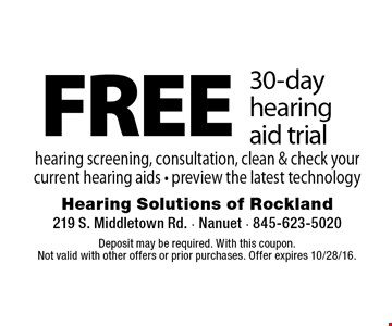 FREE 30-day hearing aid trial. Hearing screening, consultation, clean & check your current hearing aids. Preview the latest technology. Deposit may be required. With this coupon. Not valid with other offers or prior purchases. Offer expires 10/28/16.