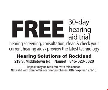 FREE 30-day hearing aid trial hearing screening, consultation, clean & check your current hearing aids. Preview the latest technology. Deposit may be required. With this coupon. Not valid with other offers or prior purchases. Offer expires 12/9/16.