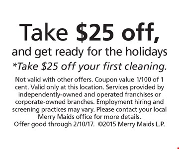 Take $25 off, and get ready for the holidays *Take $25 off your first cleaning. . Not valid with other offers. Coupon value 1/100 of 1 cent. Valid only at this location. Services provided by independently-owned and operated franchises or corporate-owned branches. Employment hiring and screening practices may vary. Please contact your local Merry Maids office for more details. Offer good through 2/10/17.2015 Merry Maids L.P.