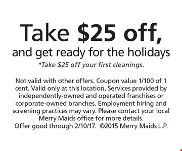 Take $25 off, and get ready for the holidays *Take $25 off your first cleanings. Not valid with other offers. Coupon value 1/100 of 1 cent. Valid only at this location. Services provided by independently-owned and operated franchises or corporate-owned branches. Employment hiring and screening practices may vary. Please contact your local Merry Maids office for more details. Offer good through 2/10/17.2015 Merry Maids L.P.